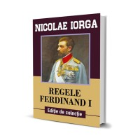 Regele Ferdinand I - Nicolae Iorga