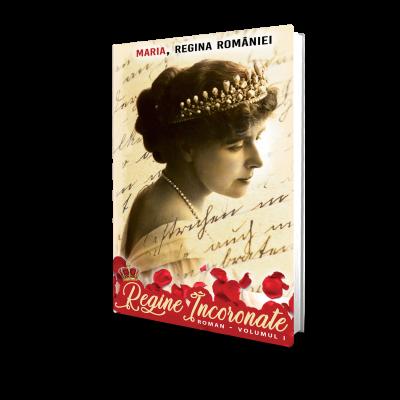 Regina Maria A Romaniei - Regine Incoronate (vol. 1)
